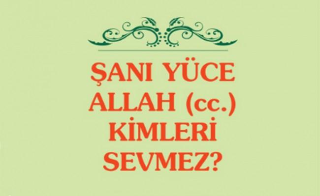 Şanı Yüce Allah (cc) Kimleri Sevmez?